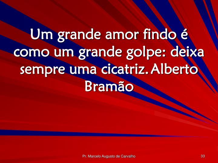 Um grande amor findo é como um grande golpe: deixa sempre uma cicatriz.Alberto Bramão