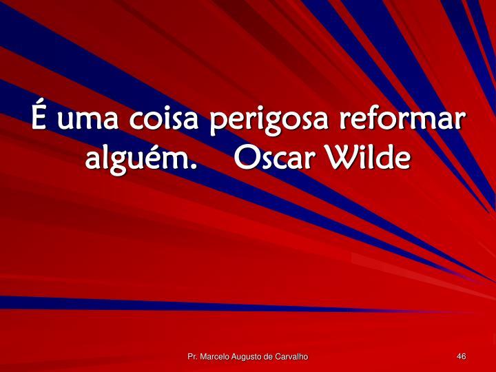 É uma coisa perigosa reformar alguém.Oscar Wilde