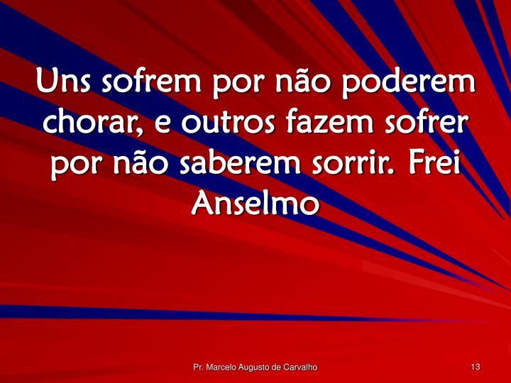 Uns sofrem por não poderem chorar, e outros fazem sofrer por não saberem sorrir.Frei Anselmo