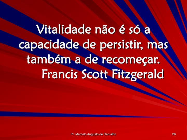 Vitalidade não é só a capacidade de persistir, mas também a de recomeçar.Francis Scott Fitzgerald