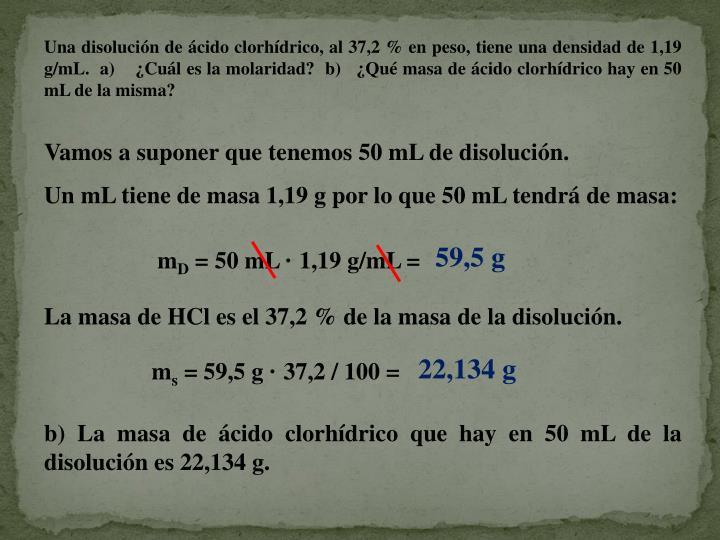 Una disolución de ácido clorhídrico, al 37,2 % en peso, tiene una densidad de 1,19 g/