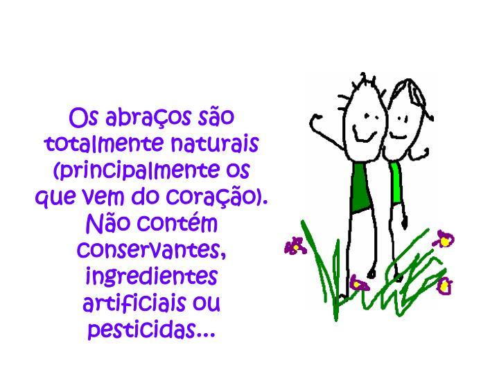 Os abraços são totalmente naturais (principalmente os que vem do coração). Não contém conservantes, ingredientes artificiais ou pesticidas...