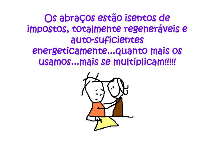 Os abraços estão isentos de impostos, totalmente regeneráveis e auto-suficientes energeticamente...quanto mais os usamos...mais se multiplicam!!!!!