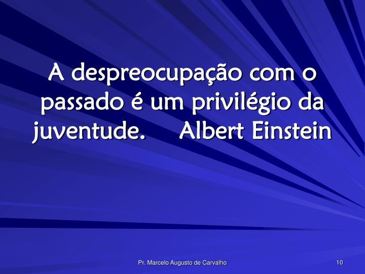A despreocupação com o passado é um privilégio da juventude.Albert Einstein