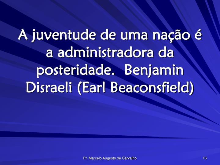 A juventude de uma nação é a administradora da posteridade.Benjamin Disraeli (Earl Beaconsfield)