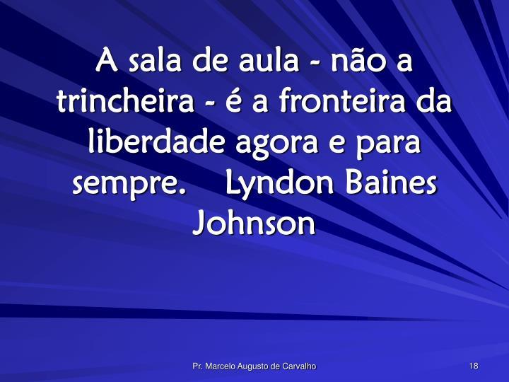 A sala de aula - não a trincheira - é a fronteira da liberdade agora e para sempre.Lyndon Baines Johnson