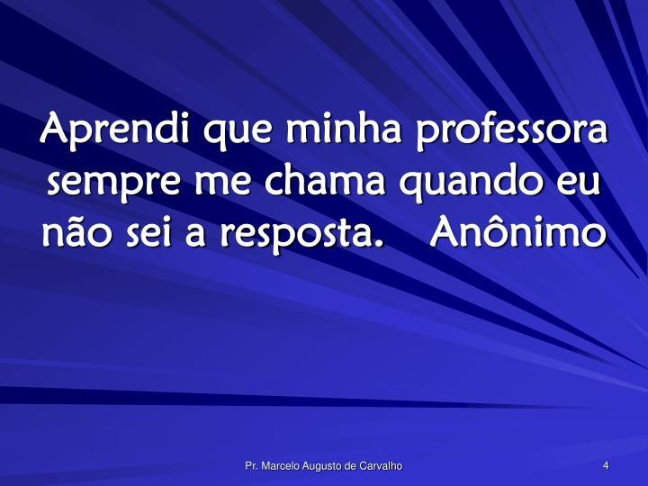 Aprendi que minha professora sempre me chama quando eu não sei a resposta.Anônimo