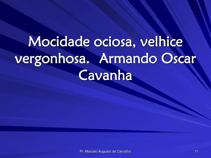 Mocidade ociosa, velhice vergonhosa.Armando Oscar Cavanha