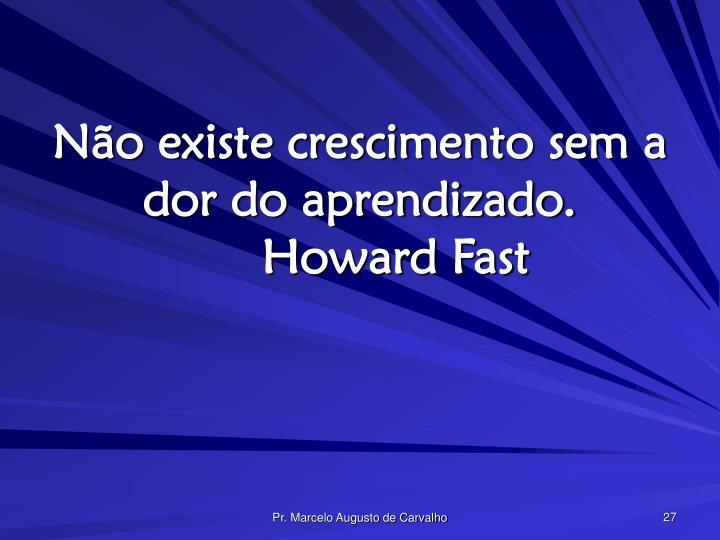Não existe crescimento sem a dor do aprendizado.Howard Fast