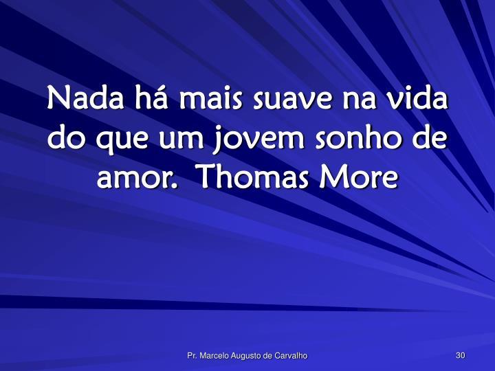 Nada há mais suave na vida do que um jovem sonho de amor.Thomas More