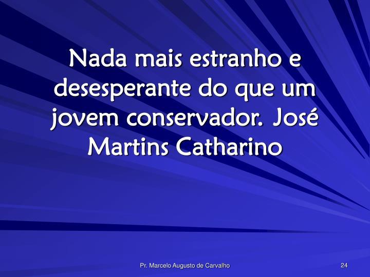 Nada mais estranho e desesperante do que um jovem conservador.José Martins Catharino