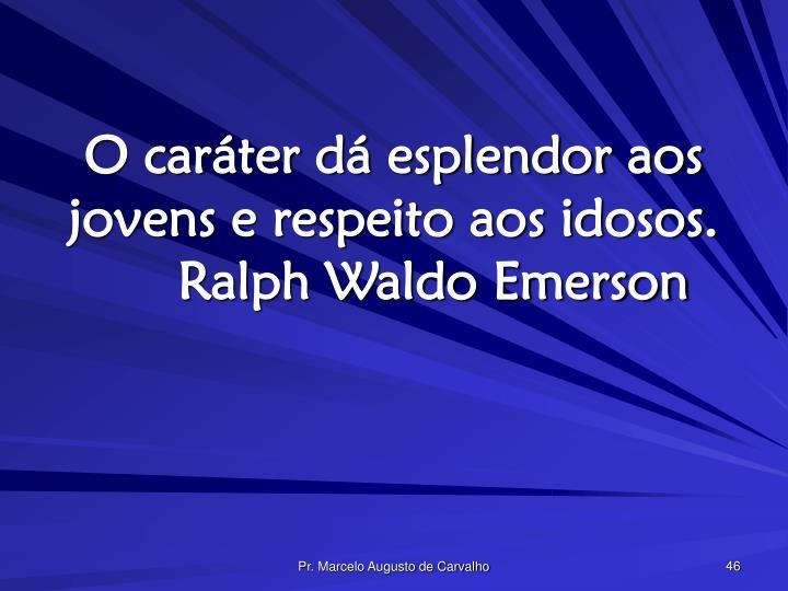 O caráter dá esplendor aos jovens e respeito aos idosos.Ralph Waldo Emerson