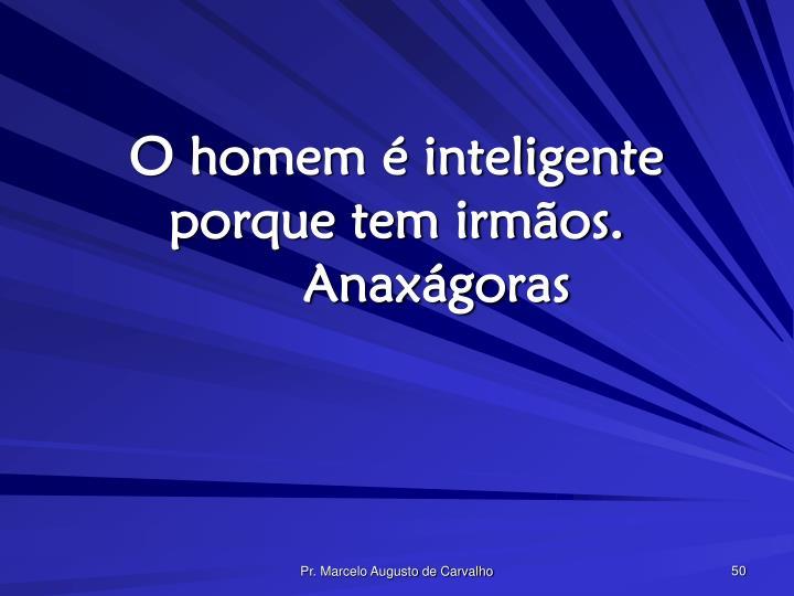 O homem é inteligente porque tem irmãos.Anaxágoras