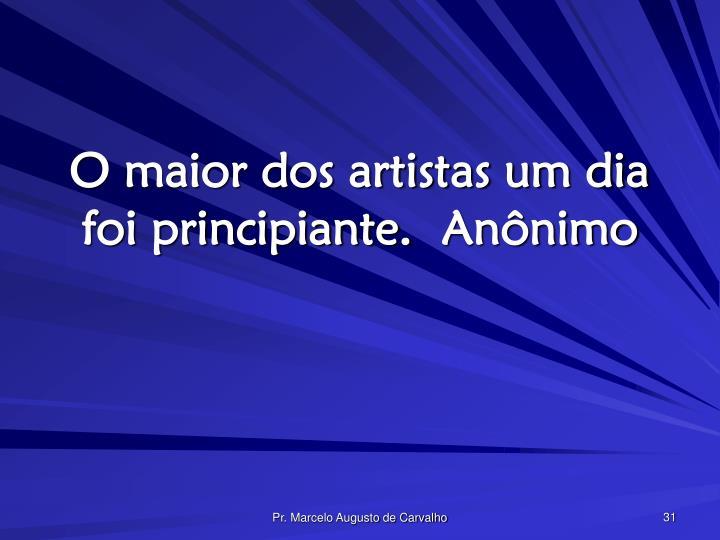 O maior dos artistas um dia foi principiante.Anônimo
