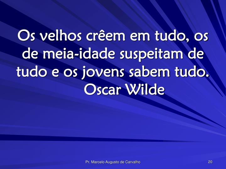 Os velhos crêem em tudo, os de meia-idade suspeitam de tudo e os jovens sabem tudo.Oscar Wilde