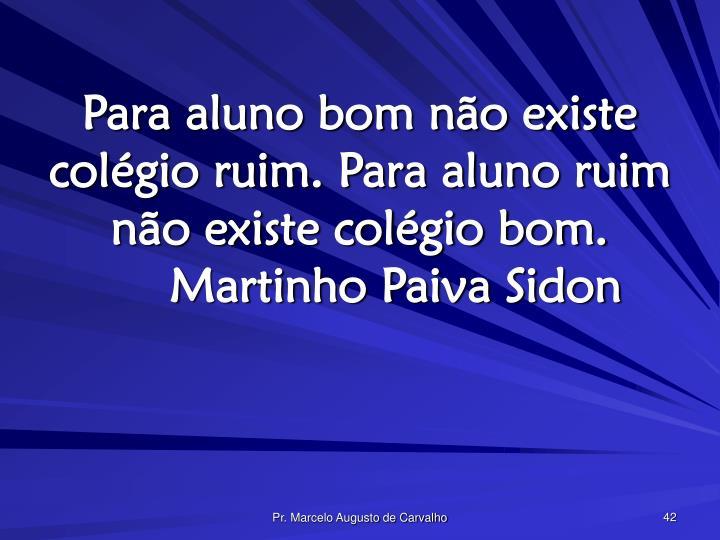 Para aluno bom não existe colégio ruim. Para aluno ruim não existe colégio bom.Martinho Paiva Sidon
