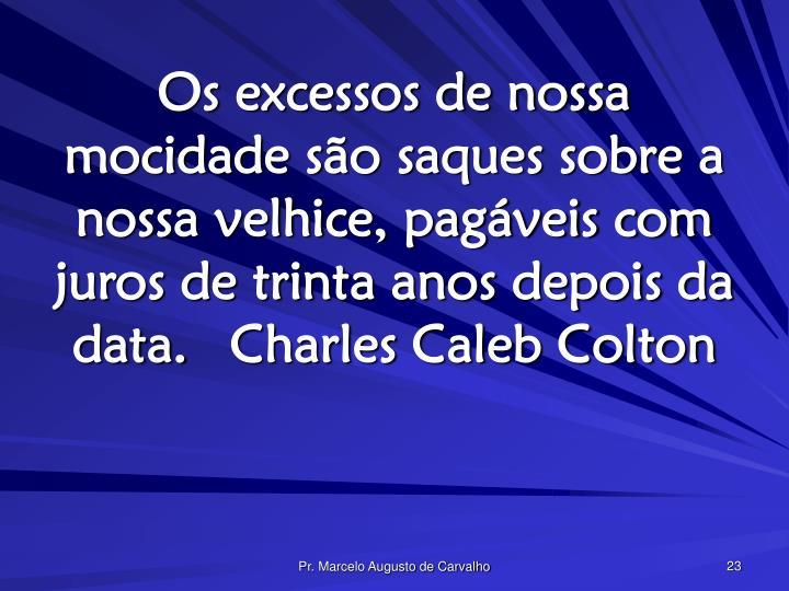 Os excessos de nossa mocidade são saques sobre a nossa velhice, pagáveis com juros de trinta anos depois da data.Charles Caleb Colton