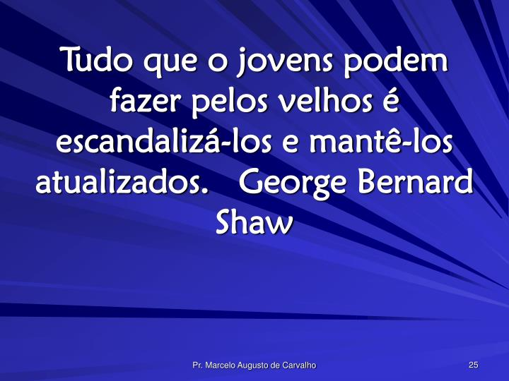 Tudo que o jovens podem fazer pelos velhos é escandalizá-los e mantê-los atualizados.George Bernard Shaw
