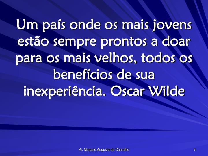 Um país onde os mais jovens estão sempre prontos a doar para os mais velhos, todos os benefícios de sua inexperiência. Oscar Wilde