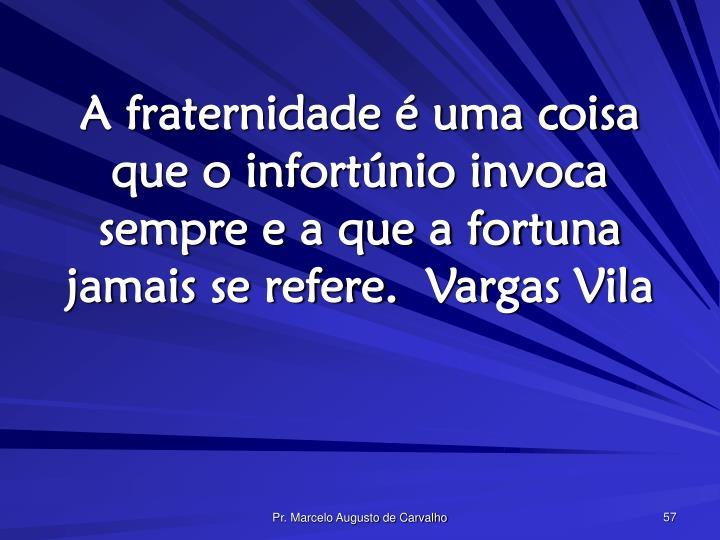 A fraternidade é uma coisa que o infortúnio invoca sempre e a que a fortuna jamais se refere.Vargas Vila