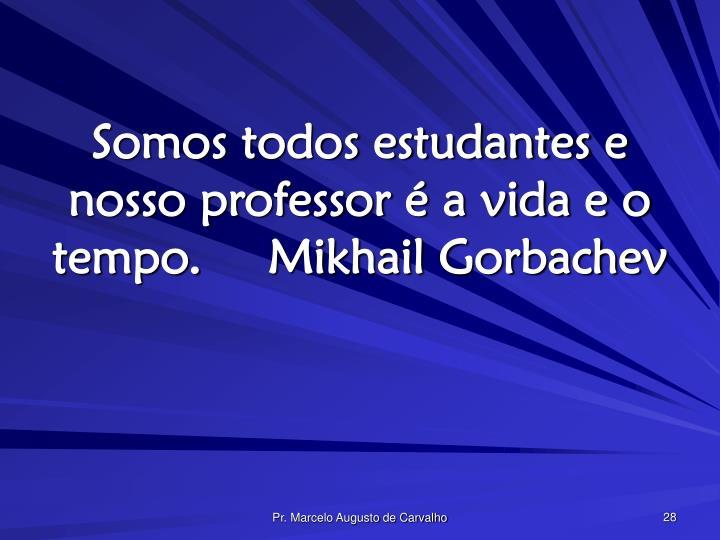 Somos todos estudantes e nosso professor é a vida e o tempo.Mikhail Gorbachev