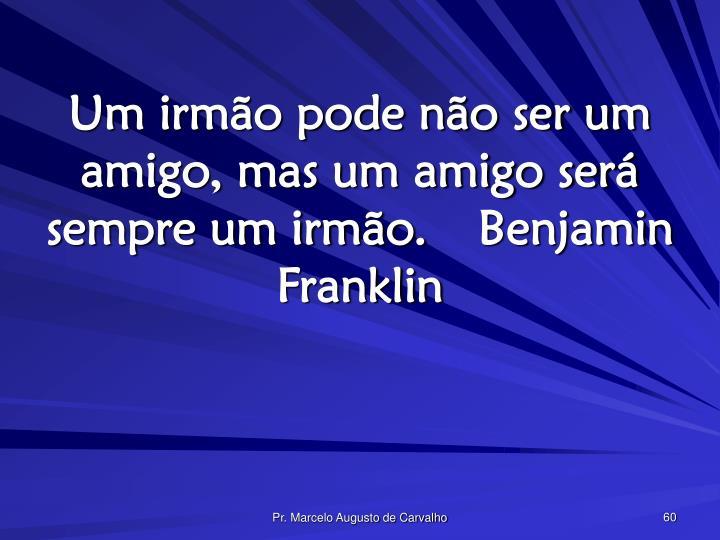 Um irmão pode não ser um amigo, mas um amigo será sempre um irmão.Benjamin Franklin