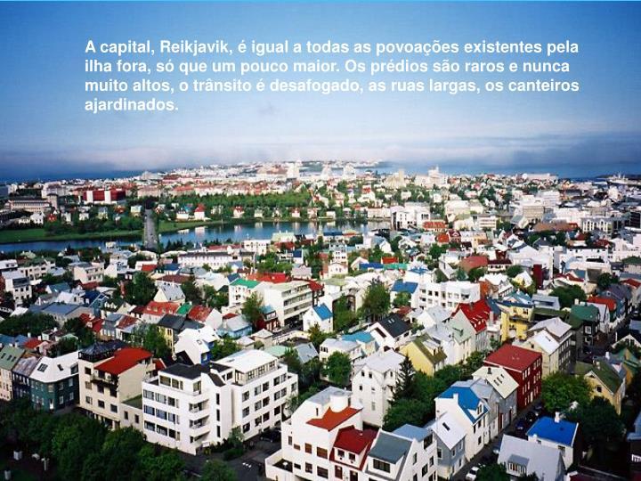 A capital, Reikjavik, é igual a todas as povoações existentes pela ilha fora, só que um pouco maior. Os prédios são raros e nunca muito altos, o trânsito é desafogado, as ruas largas, os canteiros ajardinados.