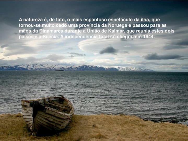 A natureza é, de fato, o mais espantoso espetáculo da ilha, que  tornou-se muito cedo uma província da Noruega e passou para as mãos da Dinamarca durante a União de Kalmar, que reunia estes dois países e a Suécia. A independência total só chegou em 1944.