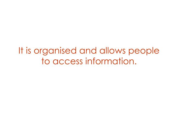 It is organised and allows people to access information.