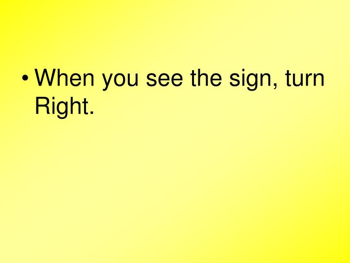 When you see the sign, turn Right.