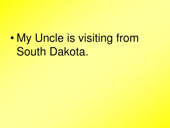 My Uncle is visiting from South Dakota.