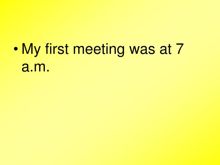 My first meeting was at 7 a.m.