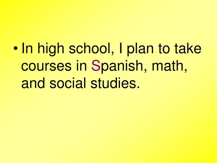 In high school, I plan to take courses in