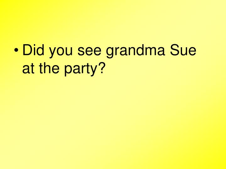 Did you see grandma Sue at the party?