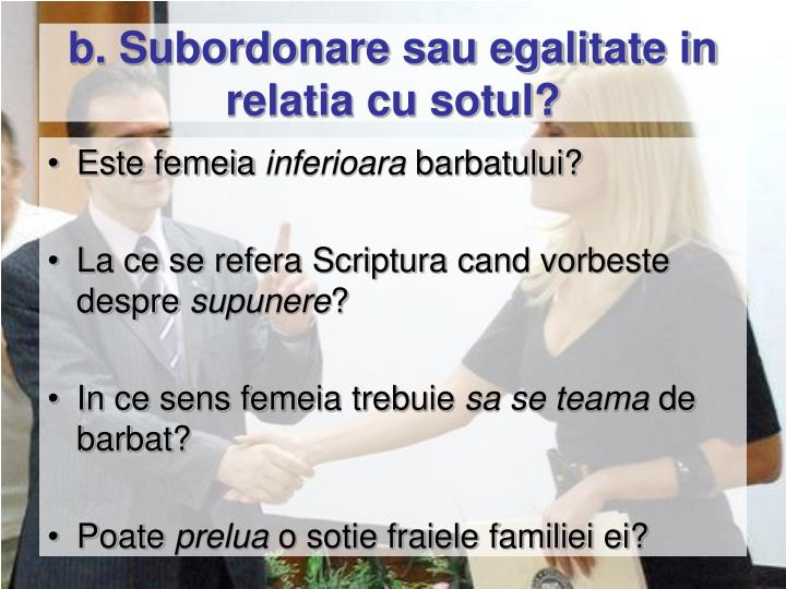 b. Subordonare sau egalitate in relatia cu sotul?