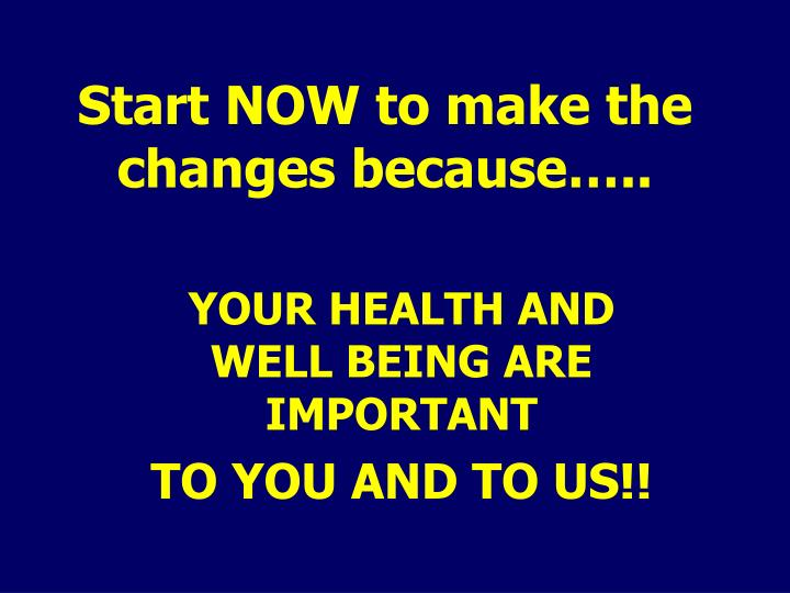 Start NOW to make the changes because…..