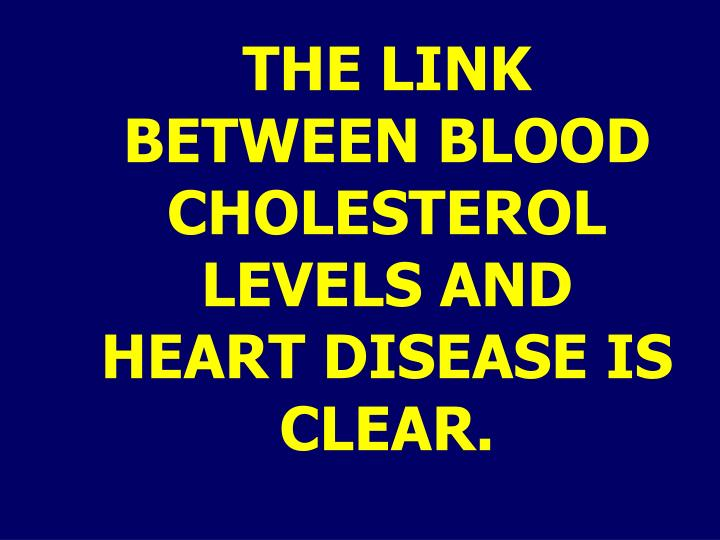 THE LINK BETWEEN BLOOD CHOLESTEROL LEVELS AND HEART DISEASE IS CLEAR.