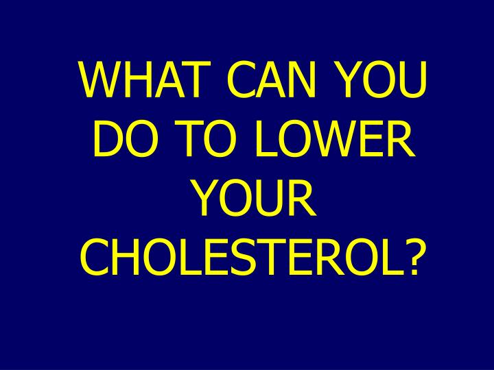 WHAT CAN YOU DO TO LOWER YOUR CHOLESTEROL?