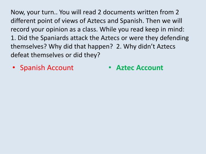 Now, your turn.. You will read 2 documents written from 2 different point of views of Aztecs and Spanish. Then we will record your opinion as a class. While you read keep in mind: