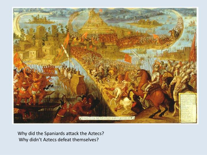 Why did the Spaniards attack the Aztecs?