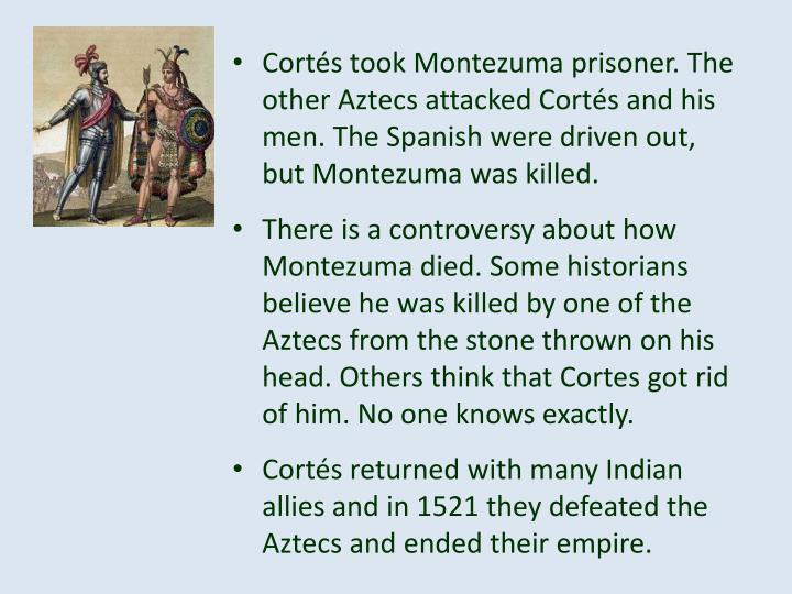 Cortés took Montezuma prisoner. The other Aztecs attacked Cortés and his men. The Spanish were driven out, but Montezuma was killed.