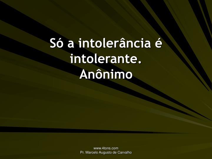 Só a intolerância é intolerante.