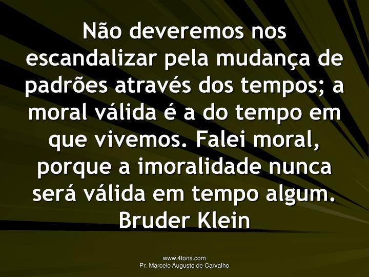 Não deveremos nos escandalizar pela mudança de padrões através dos tempos; a moral válida é a do tempo em que vivemos. Falei moral, porque a imoralidade nunca será válida em tempo algum.