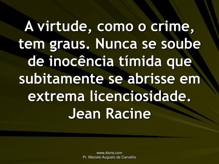 A virtude, como o crime, tem graus. Nunca se soube de inocência tímida que subitamente se abrisse em extrema licenciosidade.