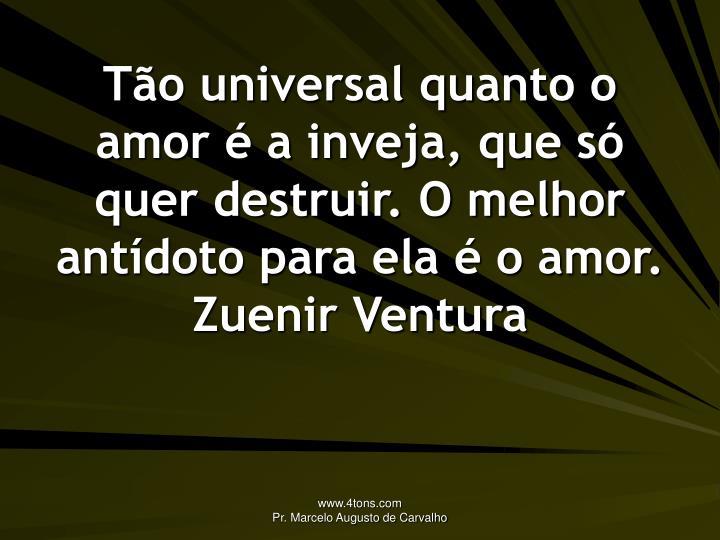 Tão universal quanto o amor é a inveja, que só quer destruir. O melhor antídoto para ela é o amor.