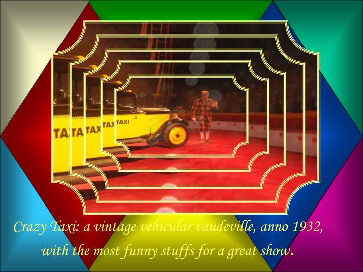 Crazy Taxi: a vintage vehicular vaudeville, anno 1932, with the most funny stuffs for a great show