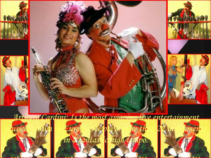Arthuro Cardini: Is the most amazing live entertainment musical clown in Europe. He plays more than 22 instruments in a fantastic high tempo.