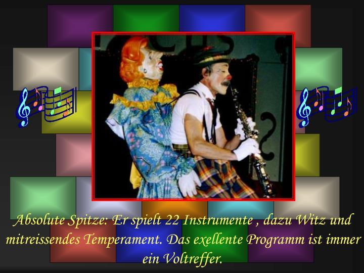 Absolute Spitze: Er spielt 22 Instrumente , dazu Witz und mitreissendes Temperament. Das exellente Programm ist immer ein Voltreffer.