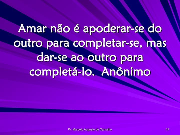 Amar não é apoderar-se do outro para completar-se, mas dar-se ao outro para completá-lo.Anônimo