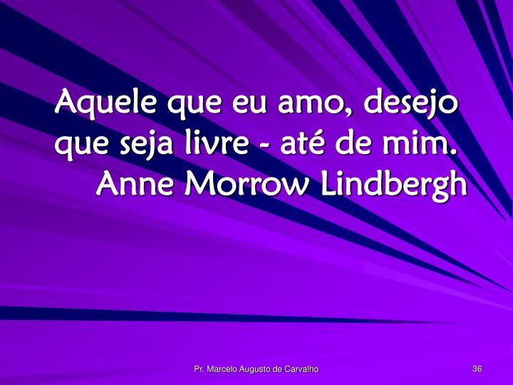 Aquele que eu amo, desejo que seja livre - até de mim.Anne Morrow Lindbergh